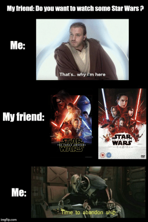 Friends, Star Wars, and Star: My friend: Do you want to watch some Star Wars?  Me:  That's.. why i'm here  My friend:  STAR  WARS  STAR  WARS  rHE LAST E0  Alse  THE FORCE AWAKENS  12H02  DYD  Me:  Time to abandon ship.  imgflip.com Thats why i dont have friends