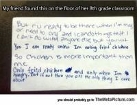 Tumblr, Blog, and Classroom: My friend found this on the floor of her 8th grade classroom  or ngready to be there when i'm ma  need to c  and icandothings thet  am ready untss Im eotin fried chichen  So Chicven s more importan then  me  nly fried chichen and only when Im  hngry.Bot is not then you are the only thing T care  about  you should probably go to TheMetaPicture.com srsfunny:Keep Your Priorities Straight