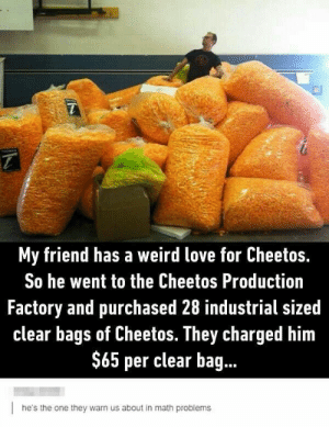 Books, Cheetos, and Love: My friend has a weird love for Cheetos.  So he went to the Cheetos Production  Factory and purchased 28 industrial sized  clear bags of Cheetos. They charged him  $65 per clear bag  he's the one they warn us about in math problems Just memes #random #Random #amreading #books #wattpad #memescan'tstoplaughing