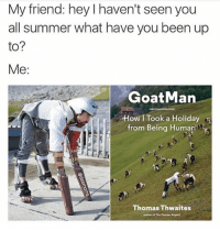 Meme, Memes, and Summer: My friend: hey I haven't seen you  all summer what have you been up  to?  Me:  GoatMan  How I Took a Holiday  from Being Huma  Thomas Thwaites  author of The Tooster Preject This page is number one on Buzzfeed's list of 15 Meme Accounts you need to Follow Immediately! Thanks so much to all my followers! And my other page @throwbackmachine made the number three spot. I'm absolutely floored. I put the link in my bio if anyone wants to check it out. There are some other great accounts on the list too so check it out