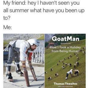 have you been: My friend: hey I haven't seen you  all summer what have you been up  to  GoatMan  How I Took a Holiday  from Being Human  Thomas Thwaites  author of The Toaster Project