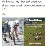 prefect: My friend: hey l haven't seen you  all summer what have you been up  to?  Me  Goat Man  OW I Took a Holiday  from Being Human  n  Thomas Thwaites  author of The Toorter Prefect
