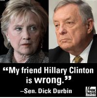 """Hillary Clinton, Memes, and News: """"My friend Hillary Clinton  is wrong.'""""  Sen. Dick Durbin  FOX  NEWS  channel Sen. Dick Durbin told """"Fox News Sunday"""" that Hillary Clinton's recent comments regarding American voters were """"wrong"""" and """"not helpful."""""""