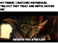 prequel: MY FRIEND I WATCHED THE PREQUEL  TRILOGY.THEY TRULY ARE AWFUL MOVIES  ME:  DECEIVE YOU.EYES CAN