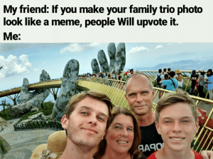 Family, Meme, and Vietnam: My friend: If you make your family trio photo  look like a meme, people Will upvote it.  М:  ЯАЯО It was a very nice trip to Vietnam btw