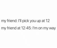 Girl Memes, On My Way, and Friend: my friend: I'll pick you up at 12  my friend at 12:45: I'm on my way We all have that friend