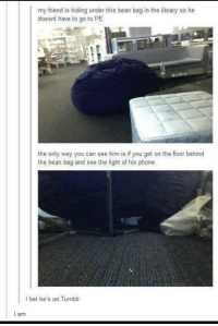 #TumblrMadeMeDoIt: my friend is hiding under this bean bag in the library so he  doesnt have to go to PE  the only way you can see him is if you get on the floor behind  the bean bag and see the light of his phone  bet he's on Tumblr  I am #TumblrMadeMeDoIt
