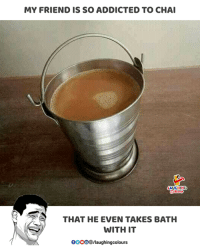 Addicted, Indianpeoplefacebook, and Friend: MY FRIEND IS SO ADDICTED TO CHAI  AUGHING  THAT HE EVEN TAKES BATH  WITH IT  0OOO/laughingcolours