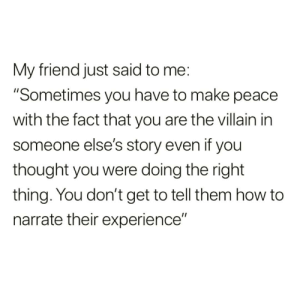 """https://t.co/HwMfGbxTqj: My friend just said to me:  """"Sometimes you have to make peace  with the fact that you are the villain in  someone else's story even if you  thought you were doing the right  thing. You don't get to tell them how to  narrate their experience"""" https://t.co/HwMfGbxTqj"""
