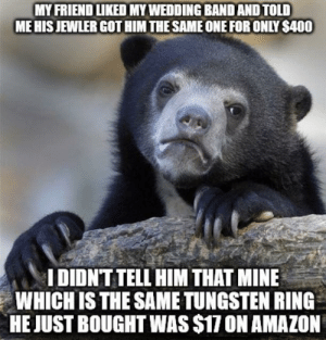 Amazon, Good, and Heart: MY FRIEND LIKED MY WEDDING BAND AND TOLD  ME HIS JEWLER GOT HIM THE SAME ONE FOR ONLY S400  IDIDNT TELL HIM THAT MINE  WHICH IS THE SAME TUNGSTEN RING  HE JUST BOUGHT WAS $17 ON AMAZON I didnt have the heart to tell him it wasnt a good deal