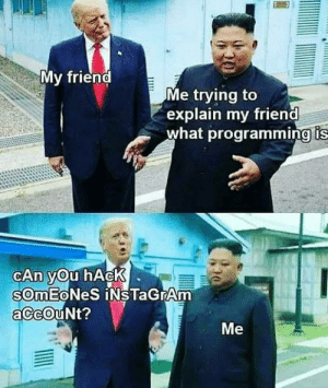 (Re)ally nice (post): My friend  Me trying to  explain my friend  what programming is  CAn you hAcK  sOmEoNeS iNsTaGrAm  aCcOuNt?  Me (Re)ally nice (post)