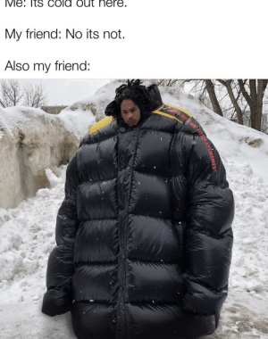 But you have a big jacket on!: My friend: No its not.  Also my friend:  ME  TEMAYSMEMESe But you have a big jacket on!