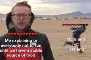 Using thy new format: My friend  not  listening  Me explaining to  everybody not to run  until we have a stable  source of food Using thy new format