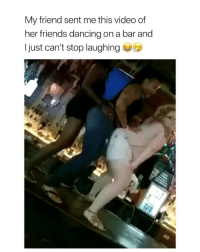 Ass, Dancing, and Drunk: My friend sent me this video of  her friends dancing on a bar and  I just can't stop laughing this would be my drunk ass lmfao