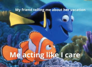 Funny, Vacation, and Acting: My friend telling me about her vacation  Me acting like I care I don't care