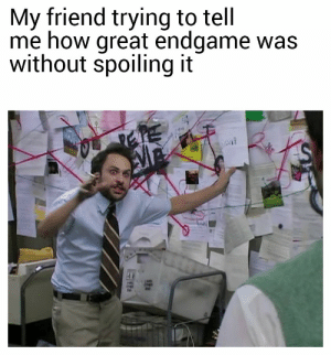 Friday, Reddit, and How: My friend trying to tell  me how great endgame was  without spoiling it I'm seeing it Friday