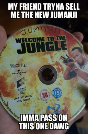 Dank, Memes, and Sony: MY FRIEND TRYNA SELL  ME THE NEW JUMANJI  JUMANJ  WELCOME TO THE  JUNGLE  COLUMBIA  PICTURES  UNIVERSAL  SONY  PICTURES  HOME  sarmacaaeo  CARSN  15 15  UK1-36126-BD  VFC 58583  UK  IMMA PASS ON  THIS ONE DAWG  4 Rights Reserved Unauthorie  2003 Unive  lonal GmbAll Rights Reserved No refunds. by SubZulu FOLLOW 4 MORE MEMES.