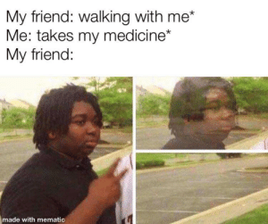 meirl: My friend: walking with me*  Me: takes my medicine*  My friend:  made with mematic meirl