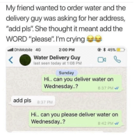 """Crying, Funny, and Girls: My friend wanted to order water and the  delivery guy was asking for her address,  """"add pls"""". She thought it meant add the  WORD """"please"""". I'm crying  ll DhiMobile 4G  2:00 PM  Water Delivery Guy Oa  last seen today at 1:08 PM  Sunday  Hi.. can you deliver water on  Wednesday..?  8:37 PM  add pls  8:37 PM  Hi.. can you please deliver water on  Wednesday..?  8:42 PM 😂😂😂 - - - - funnyshit funmemes100 instadaily instaday daily posts fun nochill girl savage girls boys men women lol lolz follow followme follow for more funny content 💯 @funmemes100"""