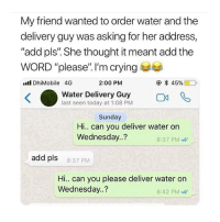 "Crying, Shit, and Today: My friend wanted to order water and the  delivery guy was asking for her address,  ""add pls"". She thought it meant add the  WORD ""please"". I'm crying  ll DhiMobile 4G  2:00 PM  Water Delivery Guy g  last seen today at 1:08 PM  Sunday  Hi.. can you deliver water on  Wednesday.?  8:37 PM  add pls  8:37 PM  Hi. can you please deliver water on  Wednesday.?  8:42 PM some shit i would pull"