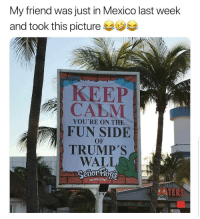 Food, Latinos, and Memes: My friend was just in Mexico last week  and took this picture ク  KEEP  CALM  FUN SIDE  TRUMP's  WALLO  YOU'RE ON THE  OF  FUN, FOOD  JOTERS  CPEN Lmaoo 😂😂😂😂😂 🔥 Follow Us 👉 @latinoswithattitude 🔥 latinosbelike latinasbelike latinoproblems mexicansbelike mexican mexicanproblems hispanicsbelike hispanic hispanicproblems latina latinas latino latinos hispanicsbelike
