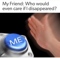 Who, Friend, and My Friend: My Friend: Who would  even care if I disappeared?   ME