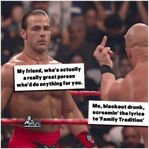 Drunk, Family, and Memes: My friend, who's actually  areally great person  who'd do anything for you.  Me, blackout drunk  screamin' the lyrics  to 'Family Tradition'  wnpc If I'm down in a honky tonk, and some ole slick's tryin' to give me friction...