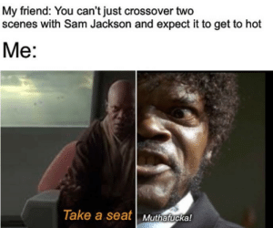 Tumblr, Blog, and Net: My friend: You can't just crossover two  scenes with Sam Jackson and expect it to get to hot  Me:  Take a seat Muthafuckal srsfunny:Take a seat