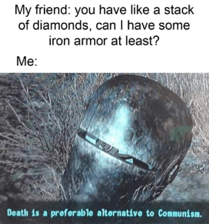 Death, Communism, and Iron: My friend: you have like a stack  of diamonds, can I have some  iron armor at least?  Me:  Death is a preferable alternative to Communism. Communism