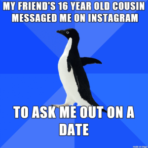 I'm 22 year old lady: MY FRIEND'S 16 YEAR OLD COUSIN  MESSAGED ME ON INSTAGRAM  TO ASK ME OUT ON A  DATE  made on imgur I'm 22 year old lady