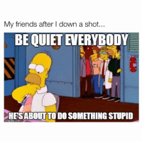 😂😂😂: My friends after I down a shot  BE QUIET EVERYBODY  HESABOUTTO DO SOMETHING STUPID  imgflip.com 😂😂😂