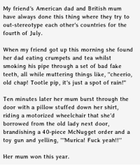 """American Dad, Bad, and Dad: My friend's American dad and British mum  have always done this thing where they try to  out-stereotype each other's countries for the  fourth of July.  When my friend got up this morning she found  her dad eating crumpets and tea whilst  smoking his pipe through a set of bad fake  teeth, all while muttering things like  """"cheerio,  old chap! Tootle pip, it's just a spot of rain!""""  Ten minutes later her mum burst through the  door with a pillow stuffed down her shirt,  riding a motorized wheelchair that she'd  borrowed from the old lady next door,  brandishing a 40-piece McNugget order and a  toy gun and yelling  """"'Murica! Fuck yeah!!""""  Her mum won this year. Stereotypes battle."""