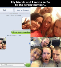 """Bitch, Friends, and Selfie: My friends and I sent a selfie  to the wrong number...  Call  Add to Contacts  Text Message  Sep 7, 2013, 11:03 PM  Sorry wrong number  Sep 8, 2013, 8:21 AM  Text Message  Sen <p><a class=""""tumblr_blog"""" href=""""http://this-is-nucking-futs-bitch.tumblr.com/post/60724762068/i-think-you-sent-a-selfie-to-a-group-of-marines"""">this-is-nucking-futs-bitch</a>:</p> <blockquote> <p>I think you sent a selfie to a group of marines.</p> </blockquote>"""