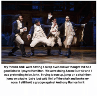 Aaron Burr: My friends and I were having a sleep over and we thought it'd be a  good idea to lipsync Hamilton. We were doing Aaron Burr sir and l  was pretending to be John. I trying to run up, jump on a chair then  jump on a table. Let's just said lfell off the chair and broke my  nose. Istill hold a grudge against Anthony Ramos for it