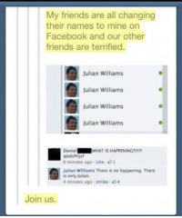Facebook, Friends, and Revolution: My friends are all changing  their names to mine on  Facebook and our other  friends are terrified.  Julian Williams  Julian Williams  Julian Williams  Julian Williams  Daniel  ajkdsfhijsf  6 minutes ago- Like 1  WHAT IS HAPPENING?  Julian Williams There is no happening. There  is only Julian  4 minutes ago - Unlike 4  Join us. Join the Julian revolution