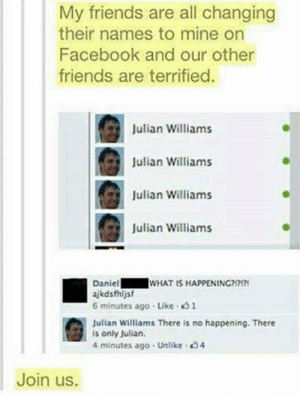 Facebook, Friends, and What Is: My friends are all changing  their names to mine on  Facebook and our other  friends are terrified  Julian Williams  Julian Williams  Julian Williams  컸  Julian Williams  WHAT IS HAPPENING?177  Daniel  ajkdsfhljsf  6 minutes ago Like 1  Julian Williams There is no happening. There  is only Julian.  4 minutes ago Unlike 54  Join us. These people are freaking geniuses