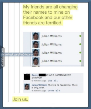 Facebook, Friends, and facebook.com: My friends are all changing  their names to mine on  Facebook and our other  friends are terrified.  Julian Williams  Julian Williams  Julian Williams  Julian Williams  f facebook.com/FunSubstance  WHAT IS HAPPENING?1717  Daniel  ajkdsfhljsf  6 minutes ago Like 1  Julian Williams There is no happening. There  is only Julian.  4 minutes ago Unlike 4  Join us. JOIN US