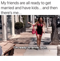 BECAUSE ITS THIRSTY THURSDAY AND $5 MARTINI NIGHT BETCHESSS: My friends are all ready to get  married and have kids... and thern  there's me  IG @HOEGIVESNOFUCKS  m ready todrink duh BECAUSE ITS THIRSTY THURSDAY AND $5 MARTINI NIGHT BETCHESSS