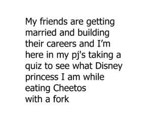 yumm cheese..: My friends are getting  married and building  their careers and I'm  ere in my pj's taking a  quiz to see what Disney  princess I am while  eating Cheetos  with a fork yumm cheese..