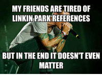 Friends, Linkin Park, and Edge: MY FRIENDS ARE TIRED OF  LINKIN PARK REFERENCES  BUT IN THE END IT DOESN'T EVEN  MATTER <p>Takes Me One Step Closer To The Edge.</p>