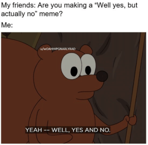 "No Meme: My friends: Are you making a ""Well yes, but  actually no"" meme?  Me:  u/wOAHHIPGNARLYRAD  YEAH -- WELL, YES AND NO."