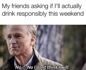 I would apologize if I was sorry by CSturg41 MORE MEMES: My friends asking if I'll actually  drink responsibly this weekend  No No Idont think I will I would apologize if I was sorry by CSturg41 MORE MEMES