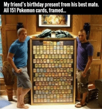 Friends like this please?: My friend's birthday present from his best mate.  All 151 Pokemon cards, framed... Friends like this please?