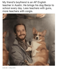 Friends, Guns, and School: My friend's boyfriend is an AP English  teacher in Austin. He brings his dog Banjo to  school every day. Less teachers with guns,  more teachers with corgis.  8:35 AM - 5 Mar 2018 <p>More puppers less gunners</p>