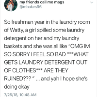 "Bad, Clothes, and Friends: my friends call me mags  @mbakes96  So freshman year in the laundry room  of Watty, a girl spilled some laundry  detergent on her and my laundry  baskets and she was all like ""OMG IM  SO SORRY I FEEL SO BAD ***WHAT  GETS LAUNDRY DETERGENT OUT  OF CLOTHES*** ARE THEY  RUINED??? "". and yah I hope she's  doing okay  7/25/18, 10:48 AM DO NOT follow @epicfunnypage if easily offended 🤬👹💀"