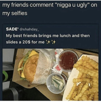 "Friends, Memes, and Ugly: my friends comment  ""nigga u ugly"" on  my selfies  SADE'  @shahday  My best friends brings me lunch and then  slides a 20$ for me If they don't disrespect you under your posts are they really your friend?"