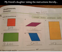 """Friends, Target, and Tumblr: My friend's daughter taking the instructions literally...  Quadrilaterals;  Perimeter  Name  Name the quadrilateral.  rectangle thombus paralelogram squate  2.  3.  Bo b  ам  5.  edison  Cat  6. I have 4 right angles  an <p><a class=""""tumblr_blog"""" href=""""http://ghostkid.tumblr.com/post/62387224133/tedison"""" target=""""_blank"""">ghostkid</a>:</p> <blockquote> <p>tedison</p> </blockquote>"""