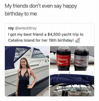 Best Friend, Birthday, and Friends: My friends don't even say happy  birthday to me  roy @wreckitroy  I got my best friend a $4,500 yacht trip to  Catalina Island for her 19th birthday!  Kristina  Gardner This angers me