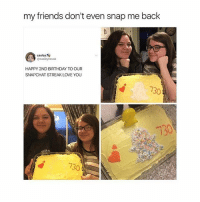 friendship goals: my friends don't even snap me back  @caeleynovak  HAPPY 2ND BIRTHDAY TO OUR  SNAPCHAT STREAK LOVE YOU  730  730  130 friendship goals