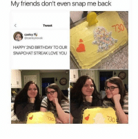LOL: My friends don't even snap me back  Tweet  caeley N  HAPPY 2ND BIRTHDAY TO OUR  SNAPCHAT STREAK LOVE YOU  730 LOL